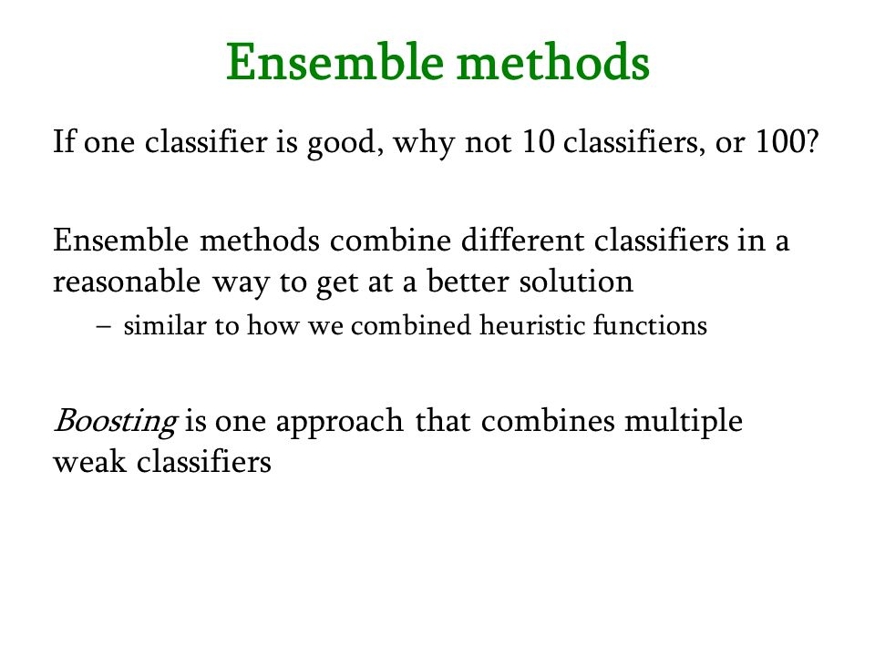 Ensemble methods If one classifier is good, why not 10 classifiers, or 100