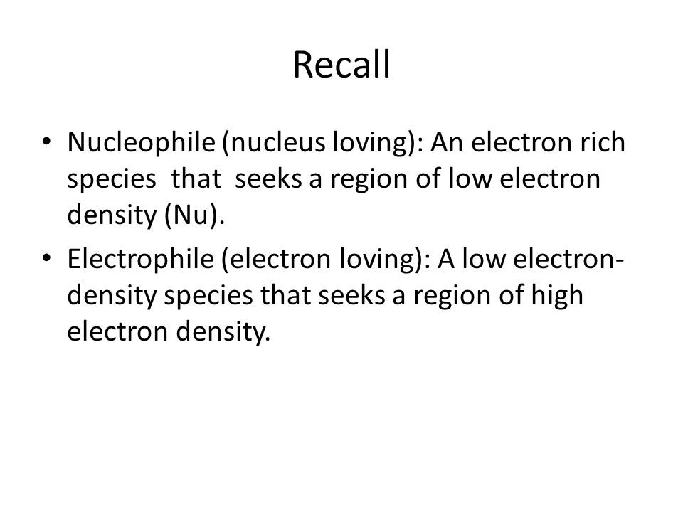 Recall Nucleophile (nucleus loving): An electron rich species that seeks a region of low electron density (Nu).