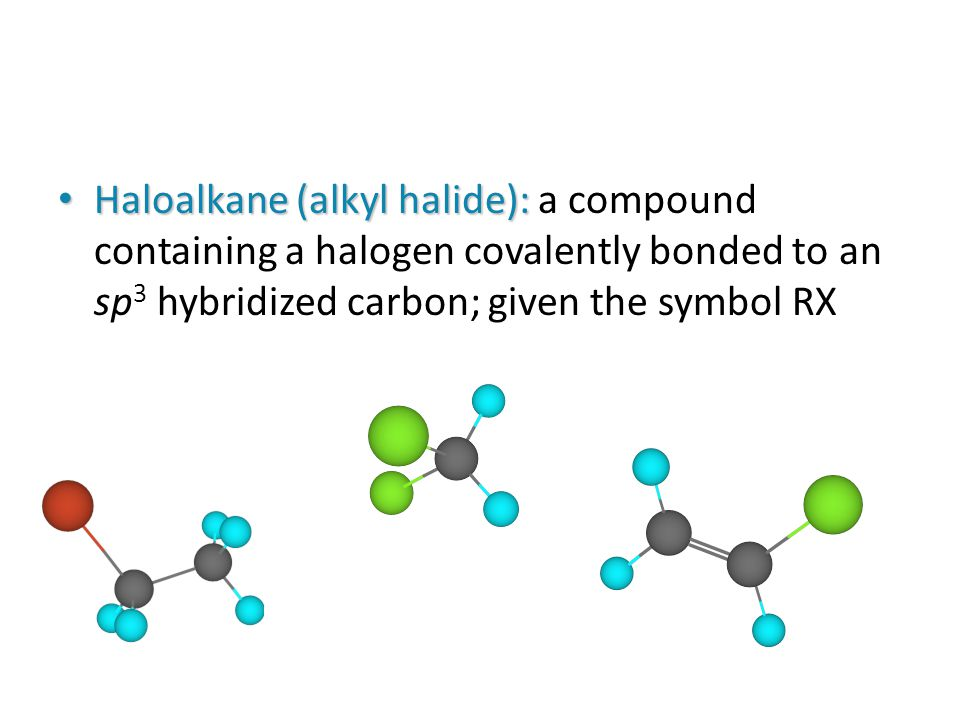 Haloalkane (alkyl halide): a compound containing a halogen covalently bonded to an sp3 hybridized carbon; given the symbol RX