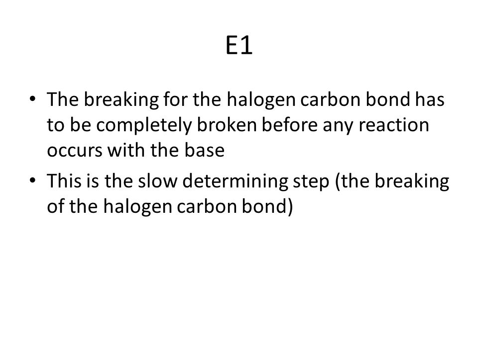 E1 The breaking for the halogen carbon bond has to be completely broken before any reaction occurs with the base.