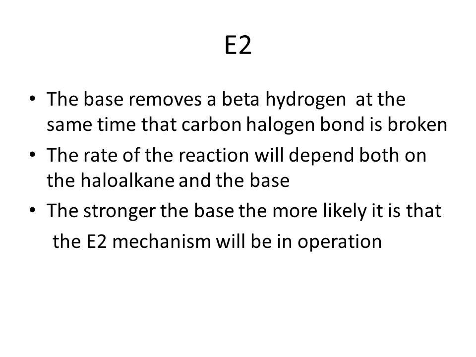 E2 The base removes a beta hydrogen at the same time that carbon halogen bond is broken.