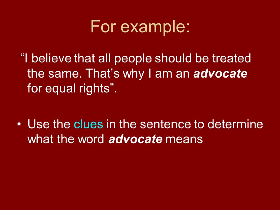 For example: I believe that all people should be treated the same. That's why I am an advocate for equal rights .