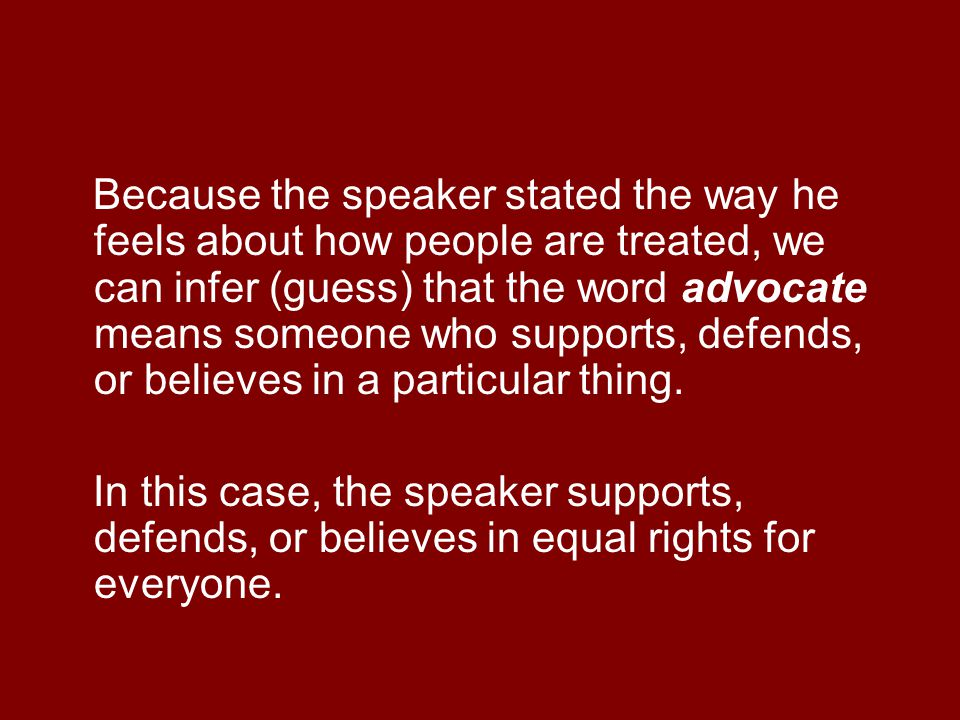 Because the speaker stated the way he feels about how people are treated, we can infer (guess) that the word advocate means someone who supports, defends, or believes in a particular thing.