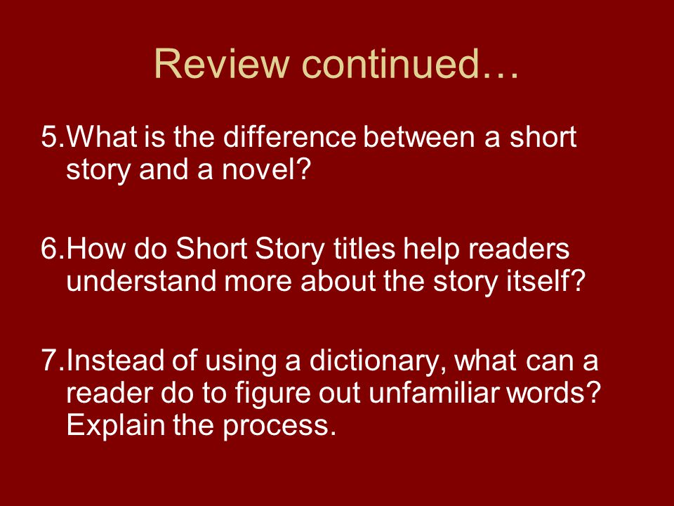 Review continued… 5.What is the difference between a short story and a novel
