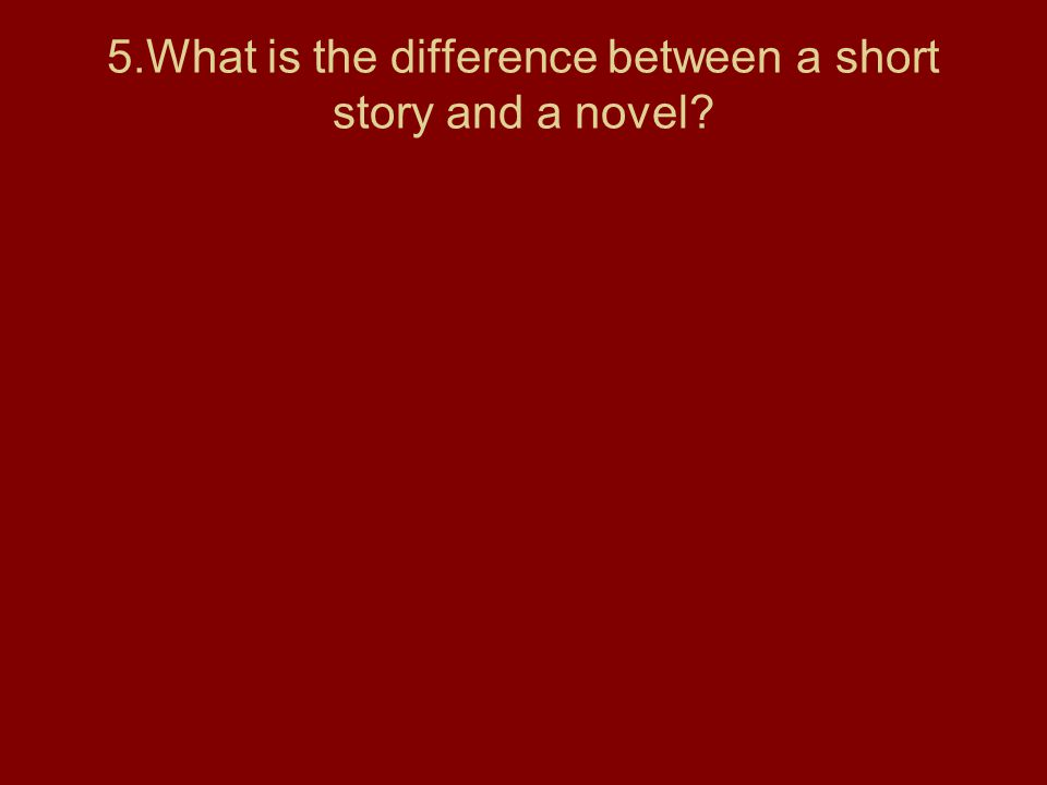 5.What is the difference between a short story and a novel