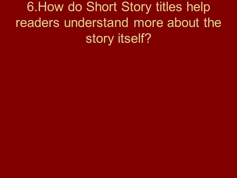 6.How do Short Story titles help readers understand more about the story itself