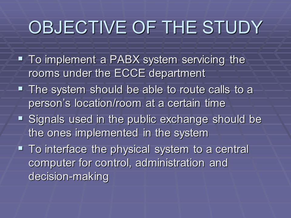 OBJECTIVE OF THE STUDY To implement a PABX system servicing the rooms under the ECCE department.
