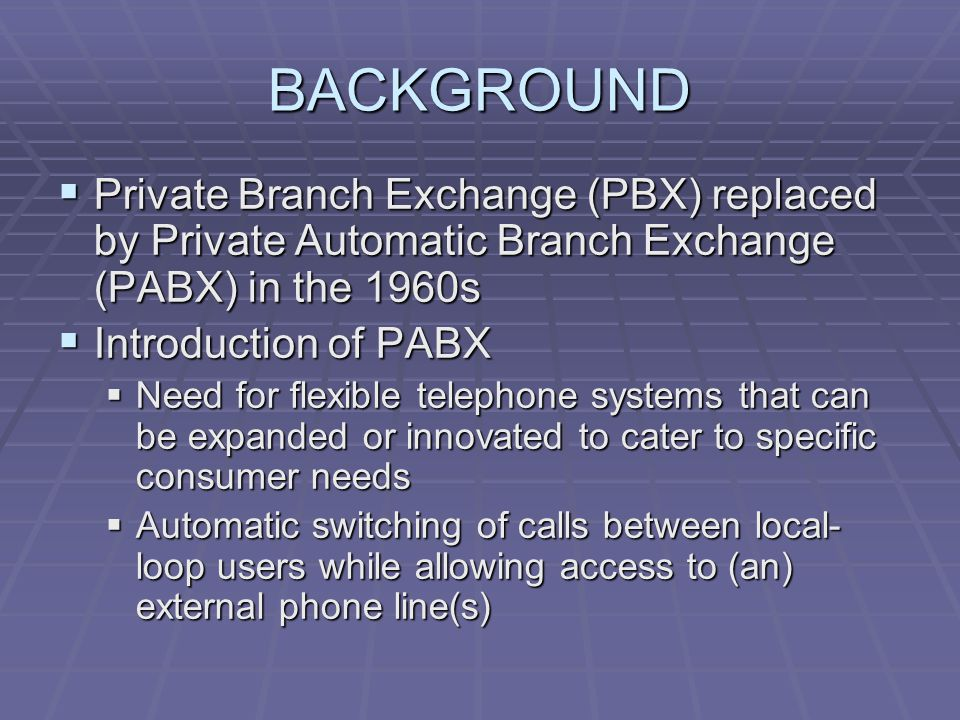 BACKGROUND Private Branch Exchange (PBX) replaced by Private Automatic Branch Exchange (PABX) in the 1960s.