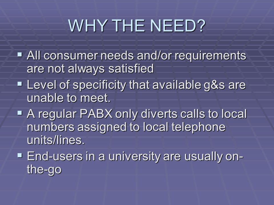 WHY THE NEED All consumer needs and/or requirements are not always satisfied. Level of specificity that available g&s are unable to meet.