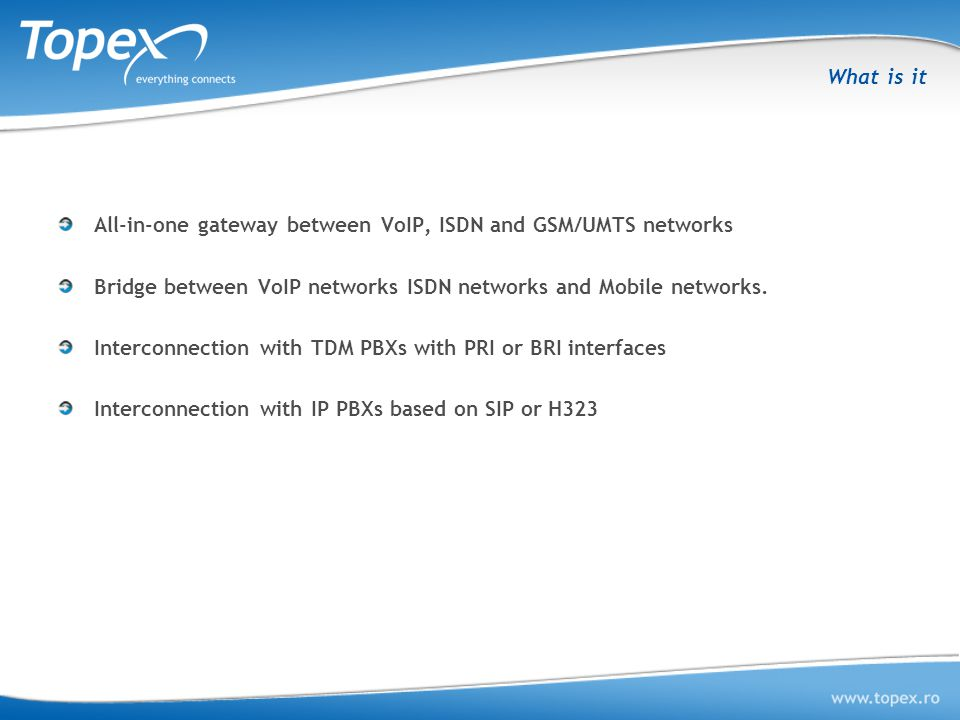 What is it All-in-one gateway between VoIP, ISDN and GSM/UMTS networks. Bridge between VoIP networks ISDN networks and Mobile networks.