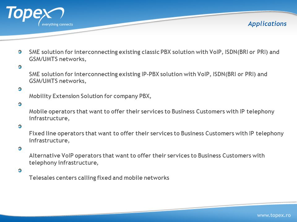 Applications SME solution for interconnecting existing classic PBX solution with VoIP, ISDN(BRI or PRI) and GSM/UMTS networks,