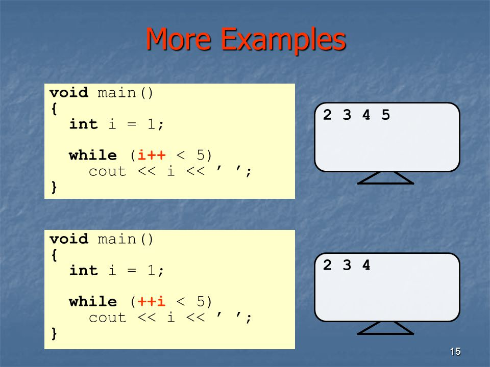 More Examples void main() { int i = 1; 2 3 4 5 while (i++ < 5)