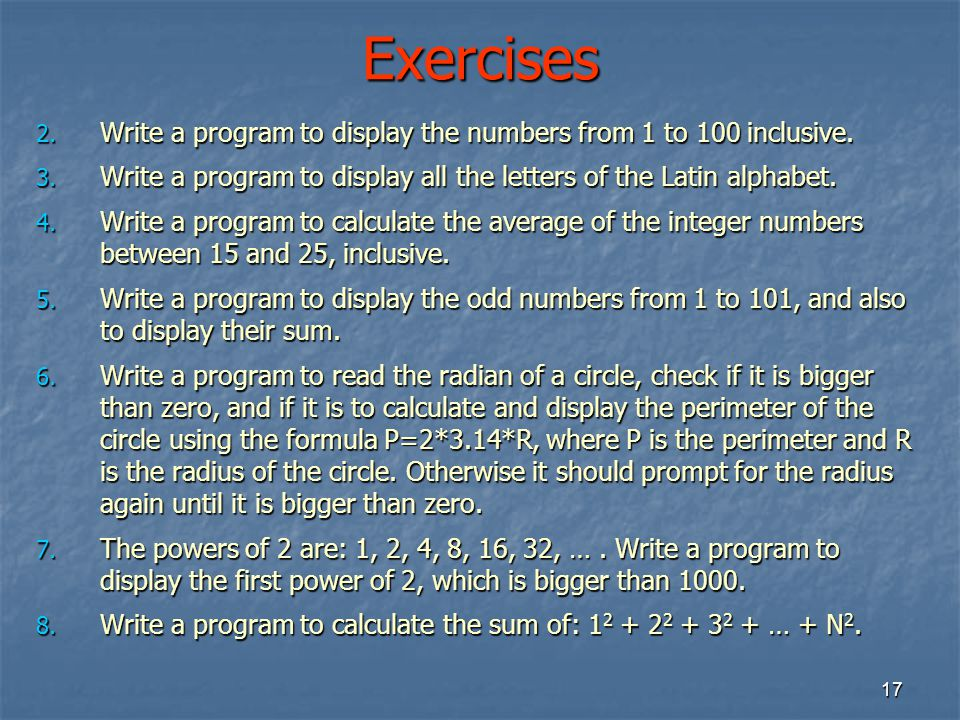 Exercises Write a program to display the numbers from 1 to 100 inclusive. Write a program to display all the letters of the Latin alphabet.