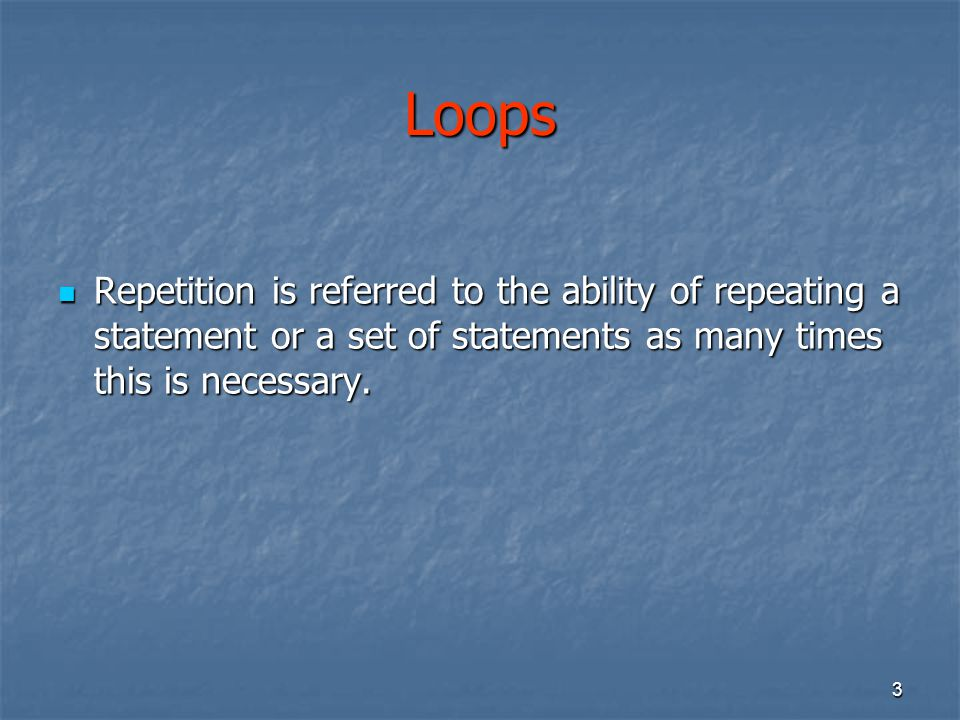 Loops Repetition is referred to the ability of repeating a statement or a set of statements as many times this is necessary.