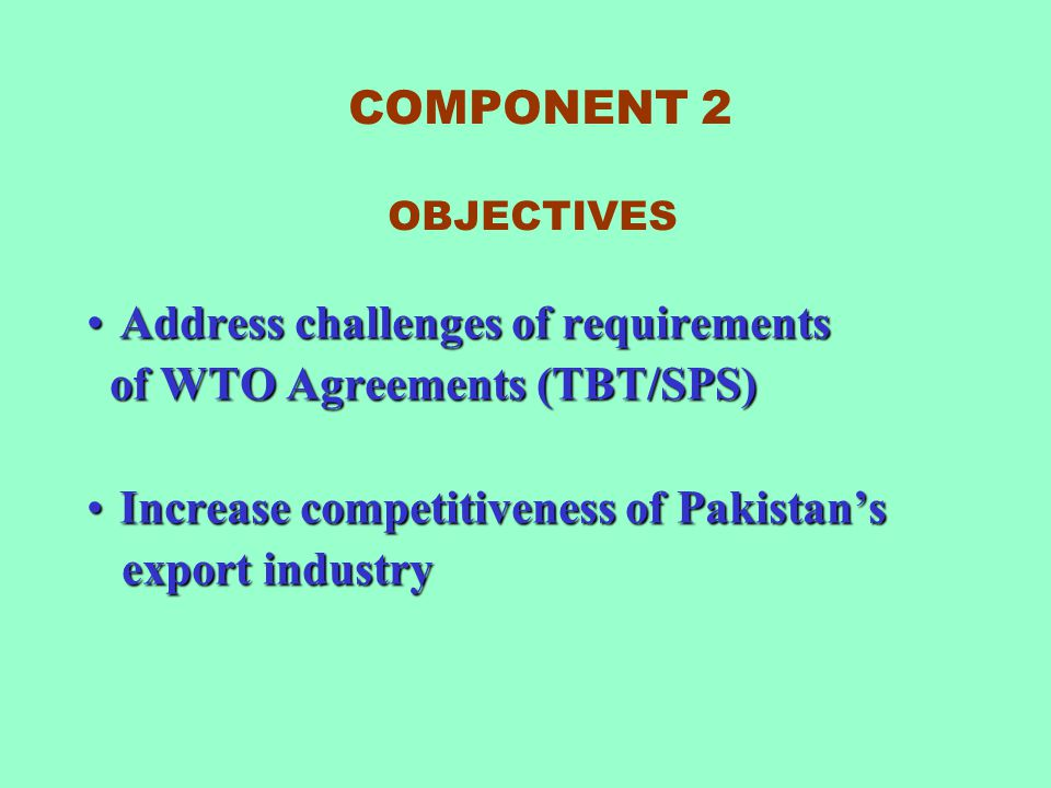 COMPONENT 2 OBJECTIVES Address challenges of requirements. of WTO Agreements (TBT/SPS) Increase competitiveness of Pakistan's.