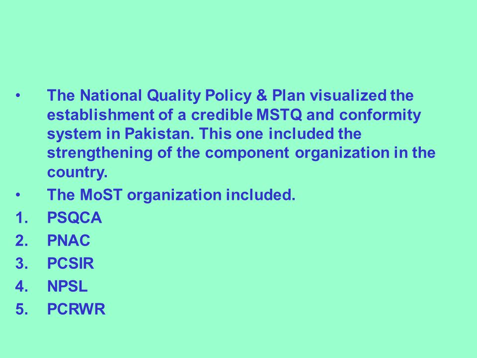 The National Quality Policy & Plan visualized the establishment of a credible MSTQ and conformity system in Pakistan. This one included the strengthening of the component organization in the country.