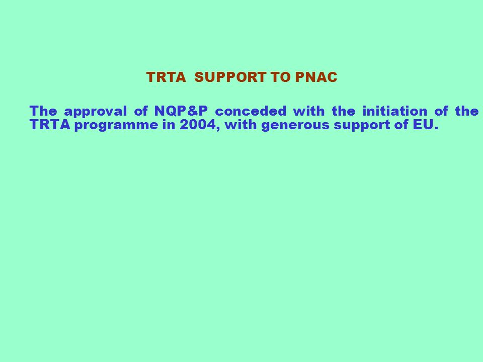 TRTA SUPPORT TO PNAC The approval of NQP&P conceded with the initiation of the TRTA programme in 2004, with generous support of EU.