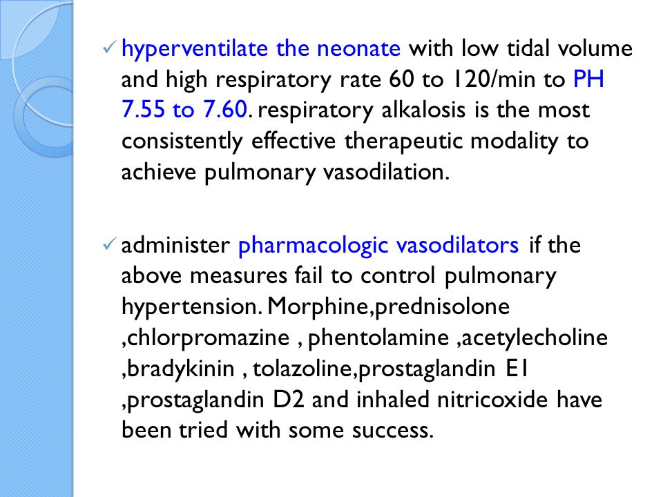 hyperventilate the neonate with low tidal volume and high respiratory rate 60 to 120/min to PH 7.55 to 7.60. respiratory alkalosis is the most consistently effective therapeutic modality to achieve pulmonary vasodilation.
