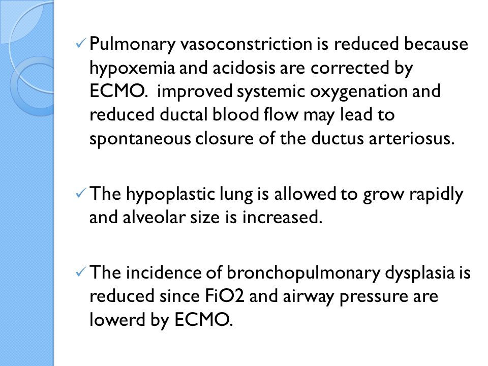 Pulmonary vasoconstriction is reduced because hypoxemia and acidosis are corrected by ECMO. improved systemic oxygenation and reduced ductal blood flow may lead to spontaneous closure of the ductus arteriosus.