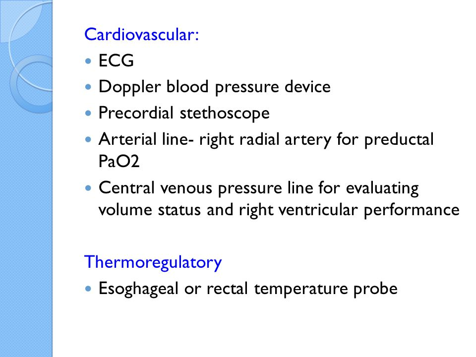 Cardiovascular: ECG. Doppler blood pressure device. Precordial stethoscope. Arterial line- right radial artery for preductal PaO2.