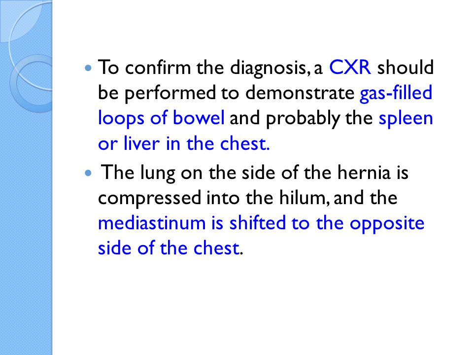 To confirm the diagnosis, a CXR should be performed to demonstrate gas-filled loops of bowel and probably the spleen or liver in the chest.