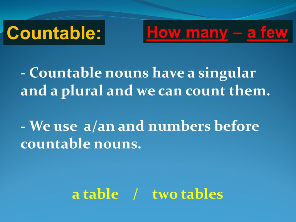 Countable: How many – a few - Countable nouns have a singular