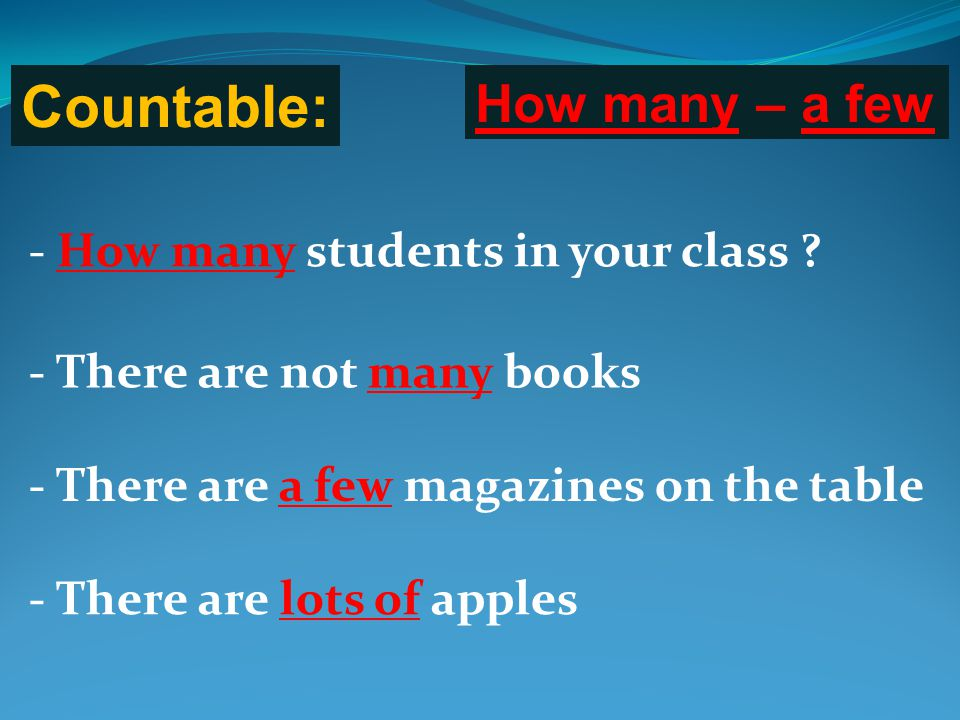 Countable: How many – a few - How many students in your class