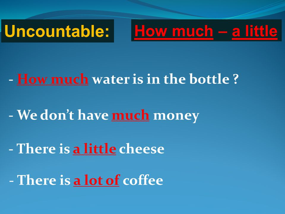 Uncountable: How much – a little - How much water is in the bottle