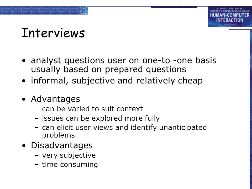 Interviews analyst questions user on one-to -one basis usually based on prepared questions. informal, subjective and relatively cheap.