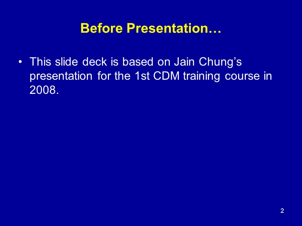 Before Presentation… This slide deck is based on Jain Chung's presentation for the 1st CDM training course in 2008.