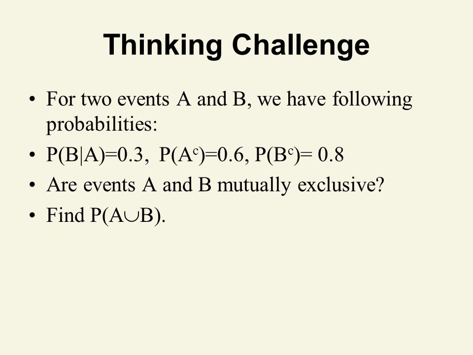 Thinking Challenge For two events A and B, we have following probabilities: P(BA)=0.3, P(Ac)=0.6, P(Bc)= 0.8.