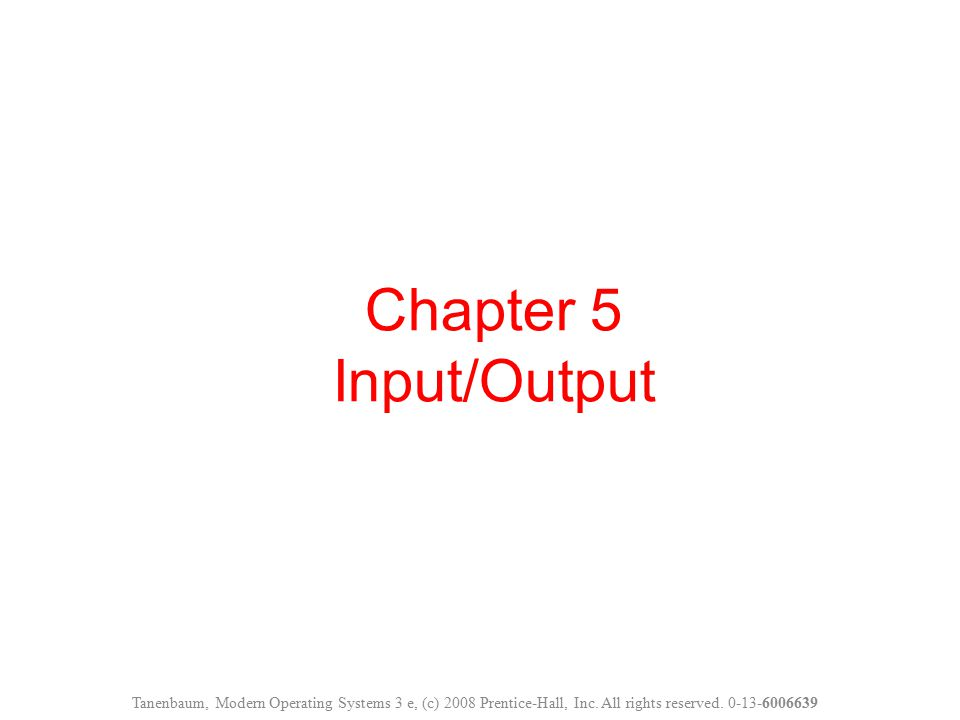 Chapter 5 Input/Output Tanenbaum, Modern Operating Systems 3 e, (c) 2008 Prentice-Hall, Inc.