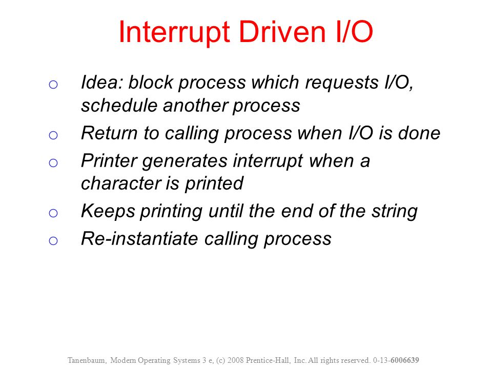Interrupt Driven I/O Idea: block process which requests I/O, schedule another process. Return to calling process when I/O is done.