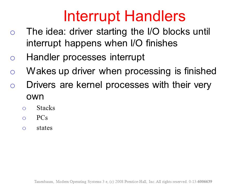 Interrupt Handlers The idea: driver starting the I/O blocks until interrupt happens when I/O finishes.