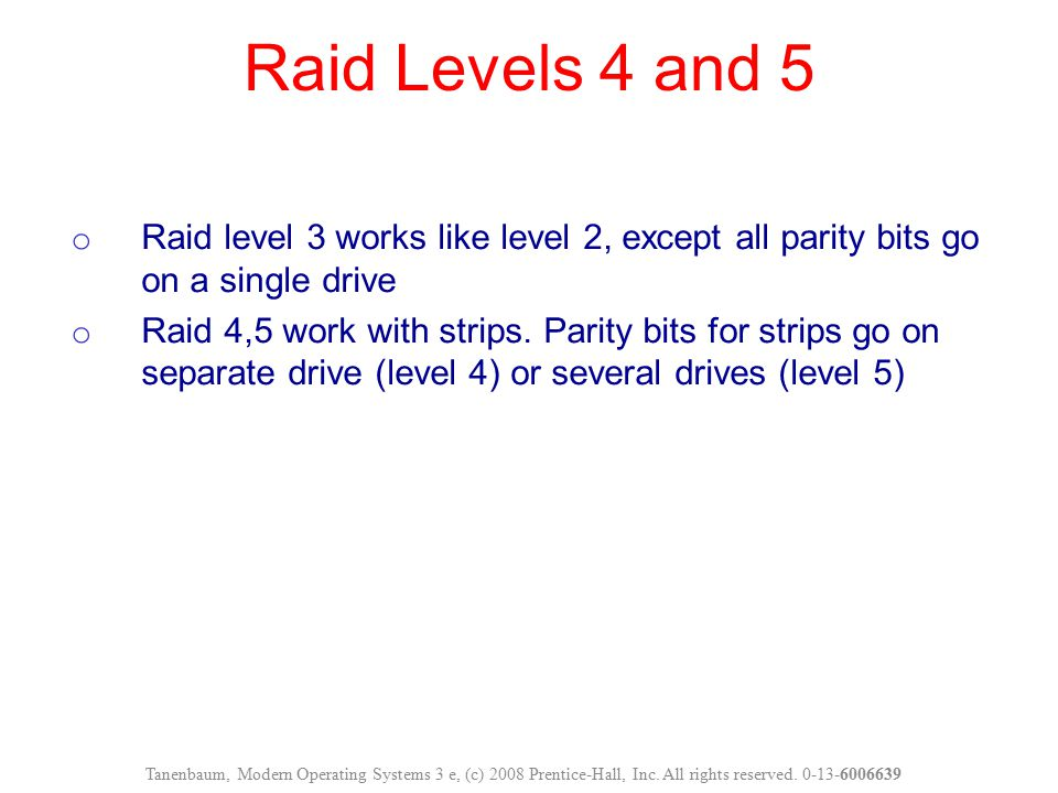 Raid Levels 4 and 5 Raid level 3 works like level 2, except all parity bits go on a single drive.