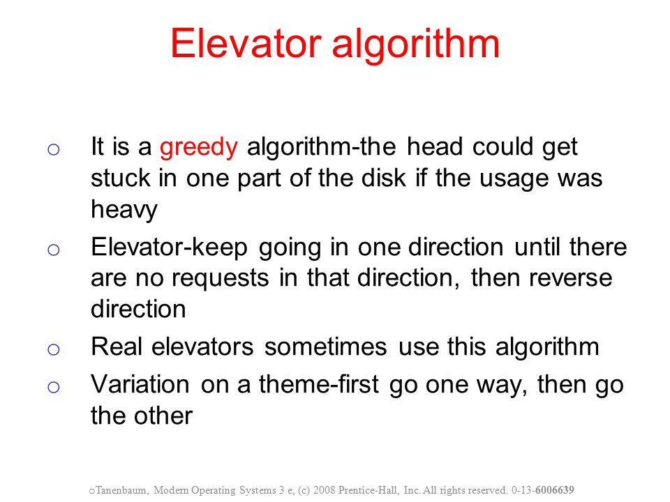 Elevator algorithm It is a greedy algorithm-the head could get stuck in one part of the disk if the usage was heavy.
