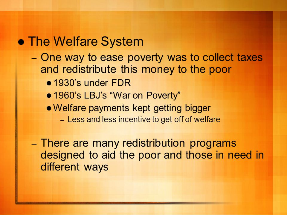 The Welfare System One way to ease poverty was to collect taxes and redistribute this money to the poor.