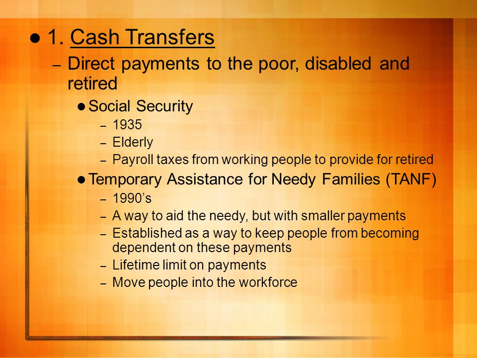 1. Cash Transfers Direct payments to the poor, disabled and retired