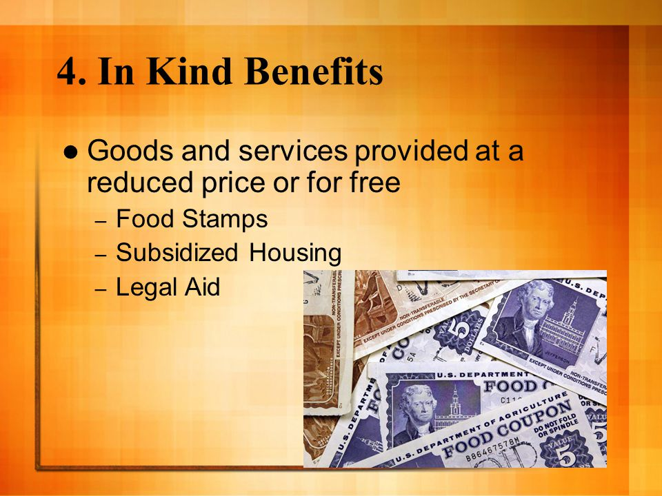 4. In Kind Benefits Goods and services provided at a reduced price or for free. Food Stamps. Subsidized Housing.
