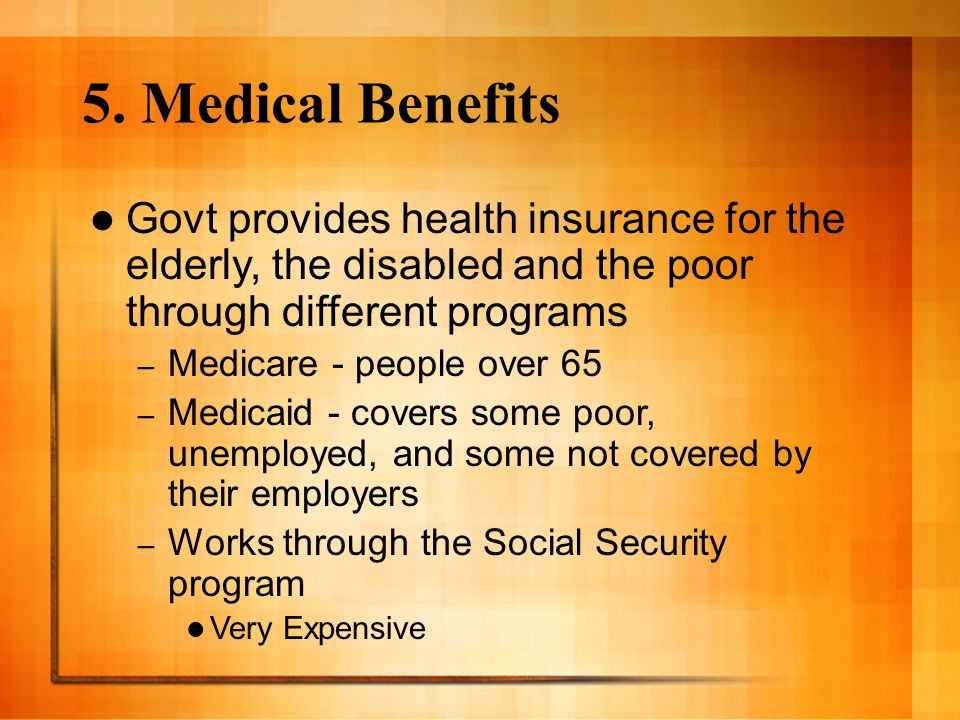 5. Medical Benefits Govt provides health insurance for the elderly, the disabled and the poor through different programs.
