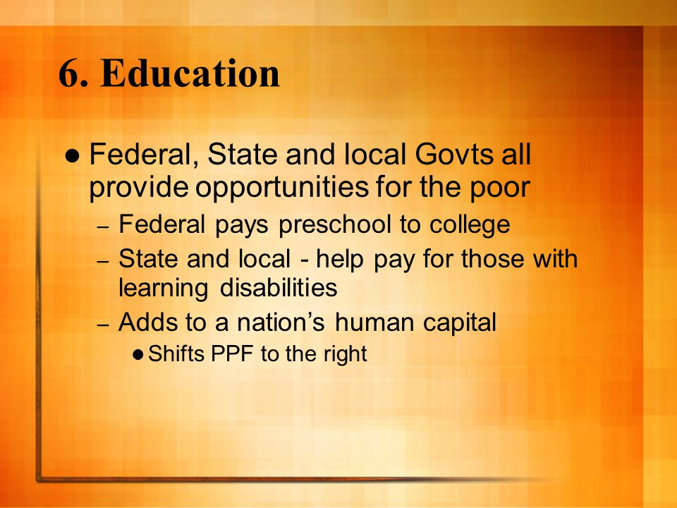6. Education Federal, State and local Govts all provide opportunities for the poor. Federal pays preschool to college.