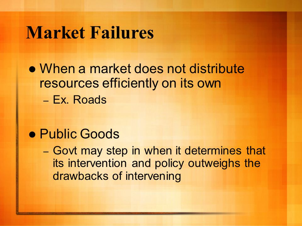 Market Failures When a market does not distribute resources efficiently on its own. Ex. Roads. Public Goods.