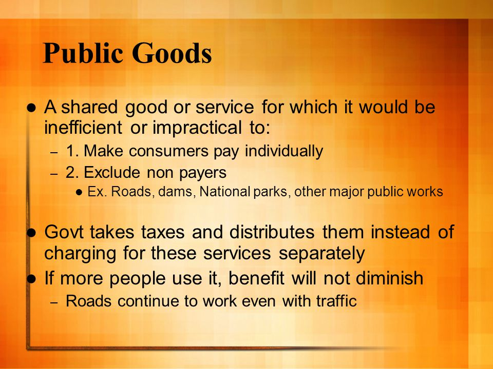 Public Goods A shared good or service for which it would be inefficient or impractical to: 1. Make consumers pay individually.