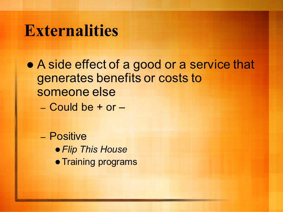 Externalities A side effect of a good or a service that generates benefits or costs to someone else.