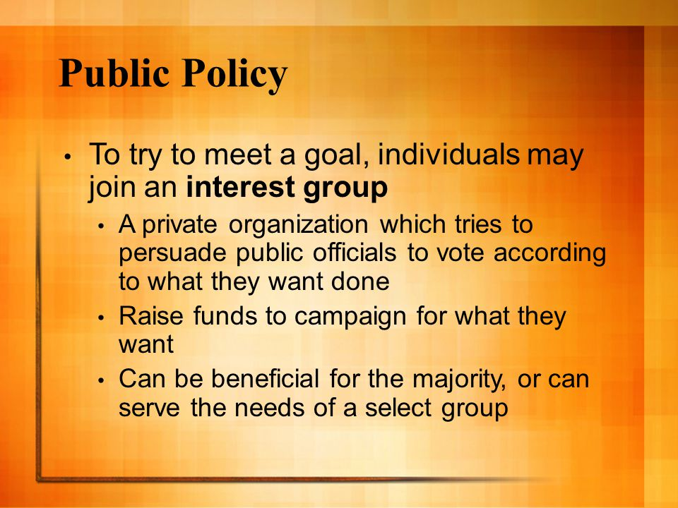 Public Policy To try to meet a goal, individuals may join an interest group.