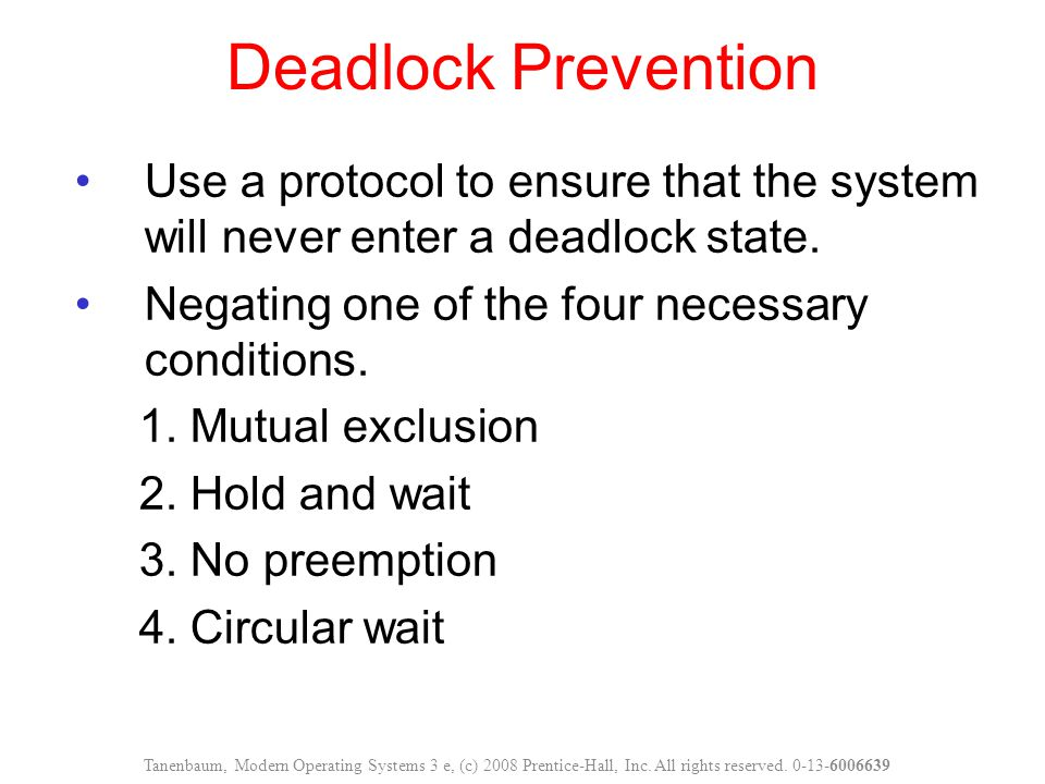 Deadlock Prevention Use a protocol to ensure that the system will never enter a deadlock state. Negating one of the four necessary conditions.