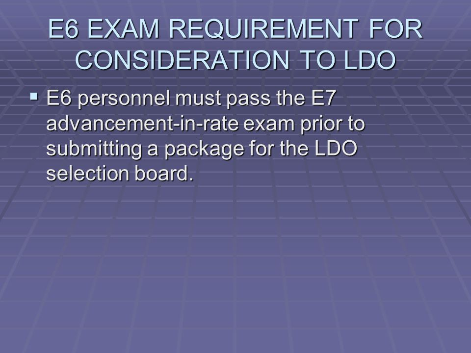 E6 EXAM REQUIREMENT FOR CONSIDERATION TO LDO