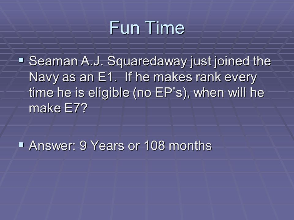 Fun Time Seaman A.J. Squaredaway just joined the Navy as an E1. If he makes rank every time he is eligible (no EP's), when will he make E7