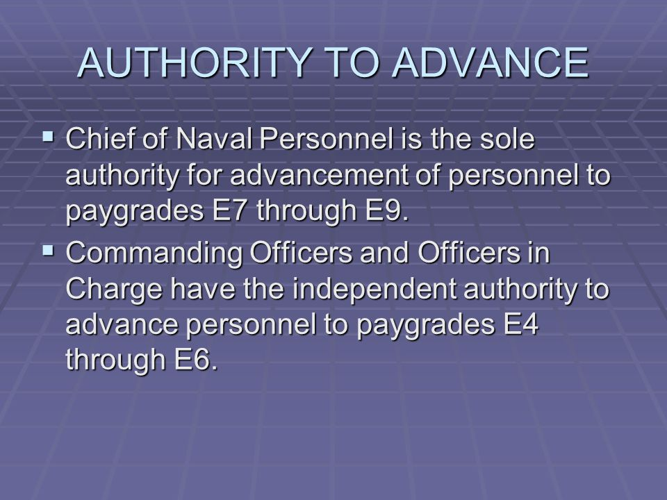AUTHORITY TO ADVANCE Chief of Naval Personnel is the sole authority for advancement of personnel to paygrades E7 through E9.