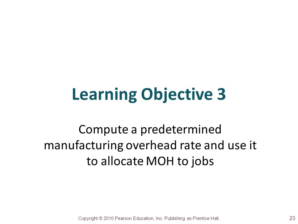 Learning Objective 3 Compute a predetermined manufacturing overhead rate and use it to allocate MOH to jobs.